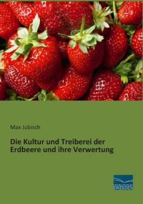 Die Kultur und Treiberei der Erdbeere und ihre Verwertung - Max Jubisch |