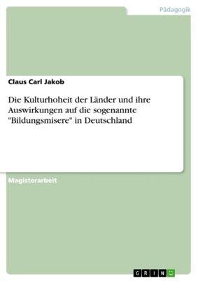 Die Kulturhoheit der Länder und ihre Auswirkungen auf die sogenannte Bildungsmisere in Deutschland, Claus Carl Jakob
