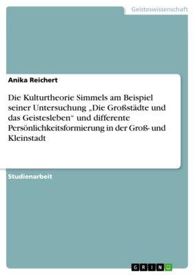 """Die Kulturtheorie Simmels am Beispiel seiner Untersuchung """"Die Grossstädte und das Geistesleben"""" und differente Persönlichkeitsformierung in der Gross- und Kleinstadt, Anika Reichert"""