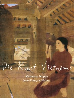 Die Kunst Vietnams, Catherine Noppe, Jean-François Hubert