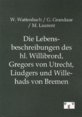 Die Lebensbeschreibungen des hl. Willibrord, Gregors von Utrecht, Liudgers und Willehads von Bremen, Wilhelm Wattenbach, Georg Grandaur, M. Laurent
