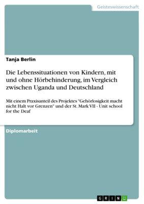 Die Lebenssituationen von Kindern, mit und ohne Hörbehinderung, im Vergleich zwischen Uganda und Deutschland, Tanja Berlin