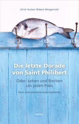 Die letzte Dorade von Saint Philibert oder: Leben und Sterben um jeden Preis, Robert Morgenroth, Ulrich Hutten