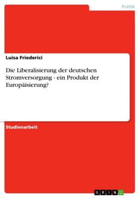 Die Liberalisierung der deutschen Stromversorgung - ein Produkt der Europäisierung?, Luisa Friederici