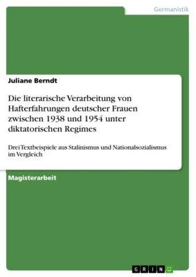 Die literarische Verarbeitung von Hafterfahrungen deutscher Frauen zwischen 1938 und 1954 unter diktatorischen Regimes, Juliane Berndt