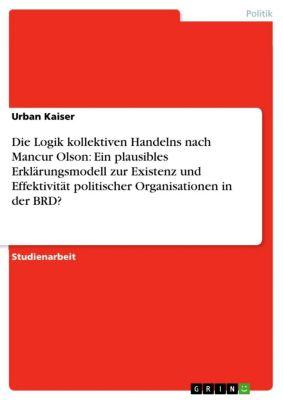 Die Logik kollektiven Handelns nach Mancur Olson: Ein plausibles Erklärungsmodell zur Existenz und Effektivität politischer Organisationen in der BRD?, Urban Kaiser