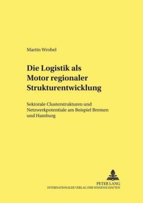 Die Logistik als Motor regionaler Strukturentwicklung, Martin Wrobel