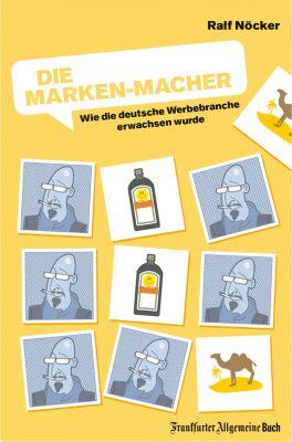 Die Marken-Macher: Wie die deutsche Werbebranche erwachsen wurde, Ralf Nöcker