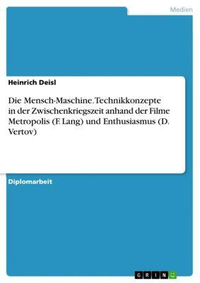 Die Mensch-Maschine. Technikkonzepte in der Zwischenkriegszeit anhand der Filme  Metropolis  (F. Lang) und  Enthusiasmus  (D. Vertov), Heinrich Deisl