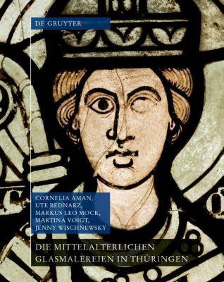 Die mittelalterlichen Glasmalereien in Thüringen ohne Erfurt und Mühlhausen, Jenny Wischnewsky, Cornelia Aman, Martina Voigt, Ute Bednarz, Markus Leo Mock