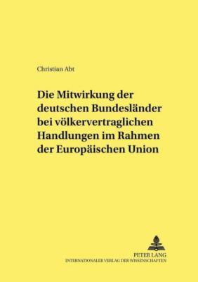 Die Mitwirkung der deutschen Bundesländer bei völkervertraglichen Handlungen im Rahmen der Europäischen Union, Christian Abt