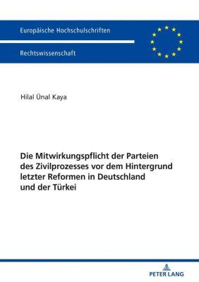 Die Mitwirkungspflicht der Parteien des Zivilprozesses vor dem Hintergrund letzter Reformen in Deutschland und der Tu¨rkei, Hilal Kaya