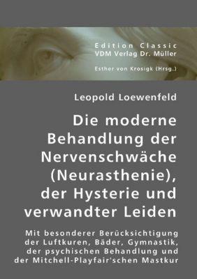 Die moderne Behandlung der Nervenschwäche (Neurasthenie), der Hysterie und verwandter Leiden, Leopold Löwenfeld