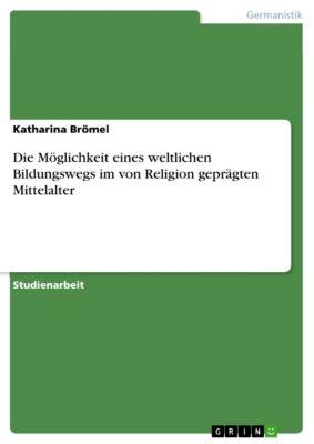 Die Möglichkeit eines weltlichen Bildungswegs im von Religion geprägten Mittelalter, Katharina Brömel