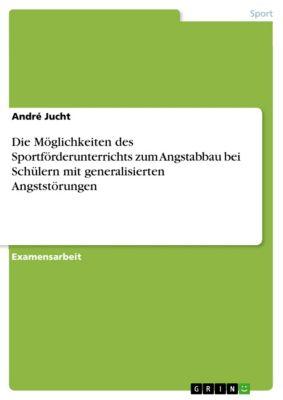 Die Möglichkeiten des Sportförderunterrichts zum Angstabbau bei Schülern mit generalisierten Angststörungen, André Jucht