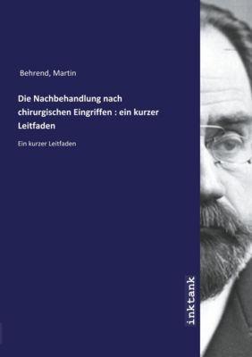 Die Nachbehandlung nach chirurgischen Eingriffen : ein kurzer Leitfaden - Martin Behrend |