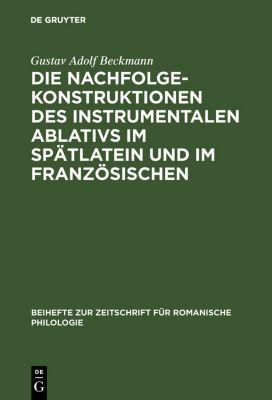 Die Nachfolgekonstruktionen des instrumentalen Ablativs im Spätlatein und im Französischen, Gustav Adolf Beckmann