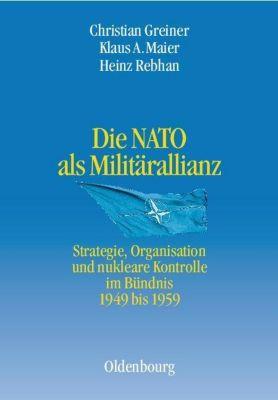 Die NATO als Militärallianz. Strategie, Organisation und nukleare Kontrolle im Bündnis 1949 bis 1959, Christian Greiner, Klaus A. Maier, Heinz Rebhan