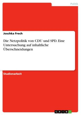 Die Netzpolitik von CDU und SPD. Eine Untersuchung auf inhaltliche Überschneidungen, Joschka Frech