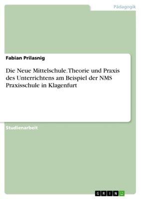 Die Neue Mittelschule. Theorie und Praxis des Unterrichtens am Beispiel der NMS Praxisschule in Klagenfurt, Fabian Prilasnig