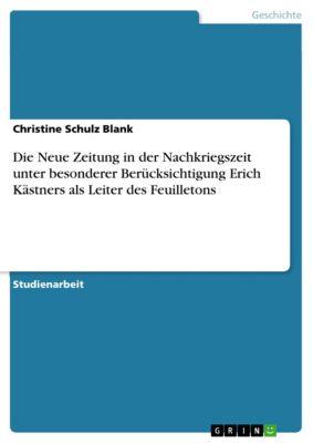 Die Neue Zeitung in der Nachkriegszeit unter besonderer Berücksichtigung Erich Kästners als Leiter des Feuilletons, Christine Schulz Blank