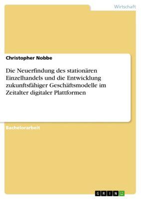 Die Neuerfindung des stationären Einzelhandels und die Entwicklung zukunftsfähiger Geschäftsmodelle im Zeitalter digitaler Plattformen, Christopher Nobbe