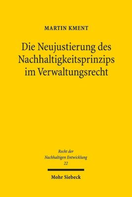Die Neujustierung des Nachhaltigkeitsprinzips im Verwaltungsrecht - Martin Kment |