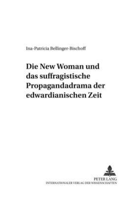 Die New Woman und das suffragistische Propagandadrama der edwardianischen Zeit, Ina-Patricia Bellinger-Bischoff
