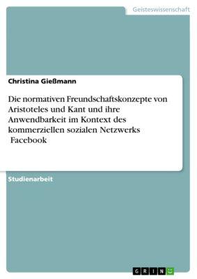 Die normativen Freundschaftskonzepte von Aristoteles und Kant und ihre Anwendbarkeit im Kontext des kommerziellen sozialen Netzwerks ꞌFacebookꞌ, Christina Giessmann