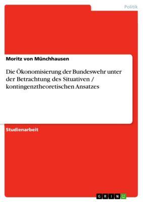 Die Ökonomisierung der Bundeswehr unter der Betrachtung des Situativen / kontingenztheoretischen Ansatzes, Moritz von Münchhausen