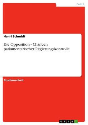 Die Opposition - Chancen parlamentarischer Regierungskontrolle, Henri Schmidt