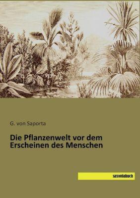 Die Pflanzenwelt vor dem Erscheinen des Menschen - G. von Saporta |