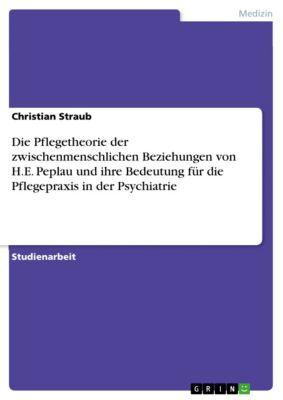 Die Pflegetheorie der zwischenmenschlichen Beziehungen von H.E. Peplau und ihre Bedeutung für die Pflegepraxis in der Psychiatrie, Christian Straub