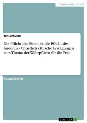 Die Pflicht des Einen ist die Pflicht des Anderen - Christlich ethische Erwägungen zum Thema  der Wehrpflicht für die Frau, Jan Schulze