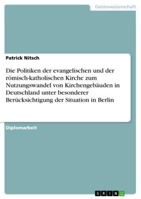 Die Politiken der evangelischen und der römisch-katholischen Kirche zum Nutzungswandel von Kirchengebäuden in Deutschland unter besonderer Berücksichtigung der Situation in Berlin, Patrick Nitsch