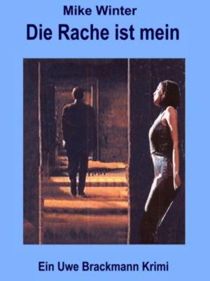 Die Rache ist mein. Mike Winter Kriminalserie, Band 3. Spannender Kriminalroman über Verbrechen, Mord, Intrigen und Verrat., Uwe Brackmann