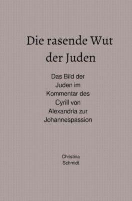 Die rasende Wut der Juden - Das Bild der Juden im Kommentar des Cyrill von Alexandria zur Johannespassion - Christina Schmidt |