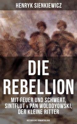 Die Rebellion: Mit Feuer und Schwert, Sintflut & Pan Wolodyowski, der kleine Ritter (Historische Romantrilogie), Henryk Sienkiewicz