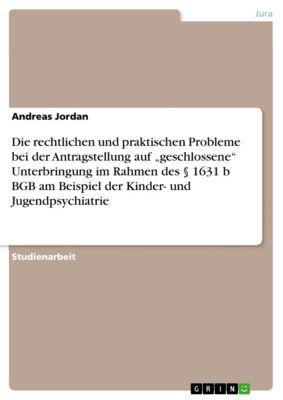 """Die rechtlichen und praktischen Probleme bei der Antragstellung auf """"geschlossene"""" Unterbringung im Rahmen des § 1631 b BGB am Beispiel der Kinder- und Jugendpsychiatrie, Andreas Jordan"""