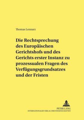Die Rechtsprechung des Europäischen Gerichtshofs und des Gerichts erster Instanz zu prozessualen Fragen des Verfügungsgrundsatzes und der Fristen, Thomas Lennarz