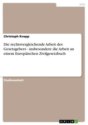 Die rechtsvergleichende Arbeit des Gesetzgebers - insbesondere die Arbeit an einem Europäischen Zivilgesetzbuch, Christoph Knapp