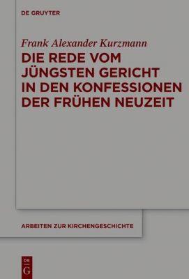 Die Rede vom Jüngsten Gericht in den Konfessionen der Frühen Neuzeit, Frank Alexander Kurzmann