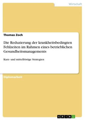Die Reduzierung der krankheitsbedingten Fehlzeiten im Rahmen eines betrieblichen Gesundheitsmanagements, Thomas Zoch