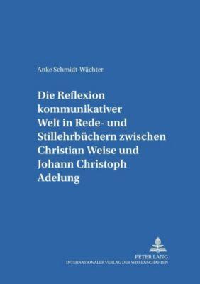 Die Reflexion kommunikativer Welt in Rede- und Stillehrbüchern zwischen Christian Weise und Johann Christoph Adelung, Anke Schmidt-Wächter