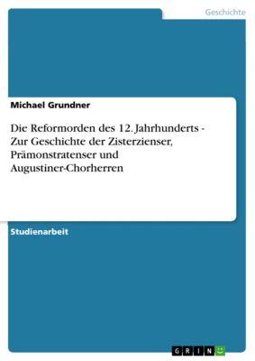 Die Reformorden des 12. Jahrhunderts - Zur Geschichte der Zisterzienser, Prämonstratenser und Augustiner-Chorherren, Michael Grundner