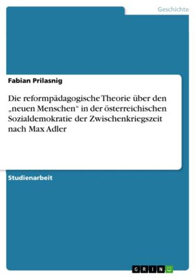 """Die reformpädagogische Theorie über den """"neuen Menschen"""" in der österreichischen Sozialdemokratie der Zwischenkriegszeit nach Max Adler, Fabian Prilasnig"""