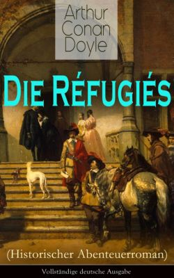 Die Réfugiés (Historischer Abenteuerroman) - Vollständige deutsche Ausgabe, Arthur Conan Doyle