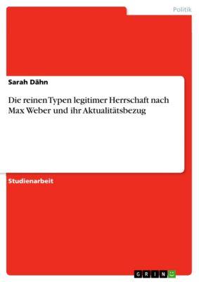 Die reinen Typen legitimer Herrschaft nach Max Weber und ihr Aktualitätsbezug, Sarah Dähn
