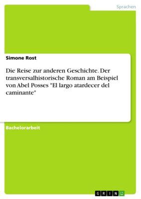 Die Reise zur anderen Geschichte. Der transversalhistorische Roman am Beispiel von Abel Posses  El largo atardecer del caminante, Simone Rost