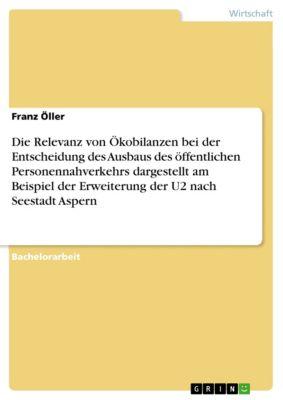 Die Relevanz von Ökobilanzen bei der Entscheidung des Ausbaus des öffentlichen Personennahverkehrs dargestellt am Beispiel der Erweiterung der U2 nach Seestadt Aspern, Franz Öller